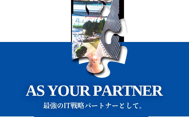 AS YOUR PARTNER - 最強のIT戦略パートナーとして。