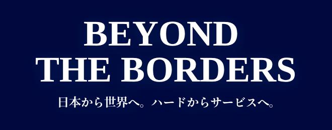 BEYOND THE BORDERS - 日本から世界へ。ハードからサービスへ。